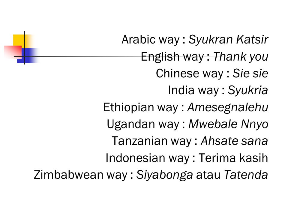 Arabic way : Syukran Katsir English way : Thank you Chinese way : Sie sie India way : Syukria Ethiopian way : Amesegnalehu Ugandan way : Mwebale Nnyo