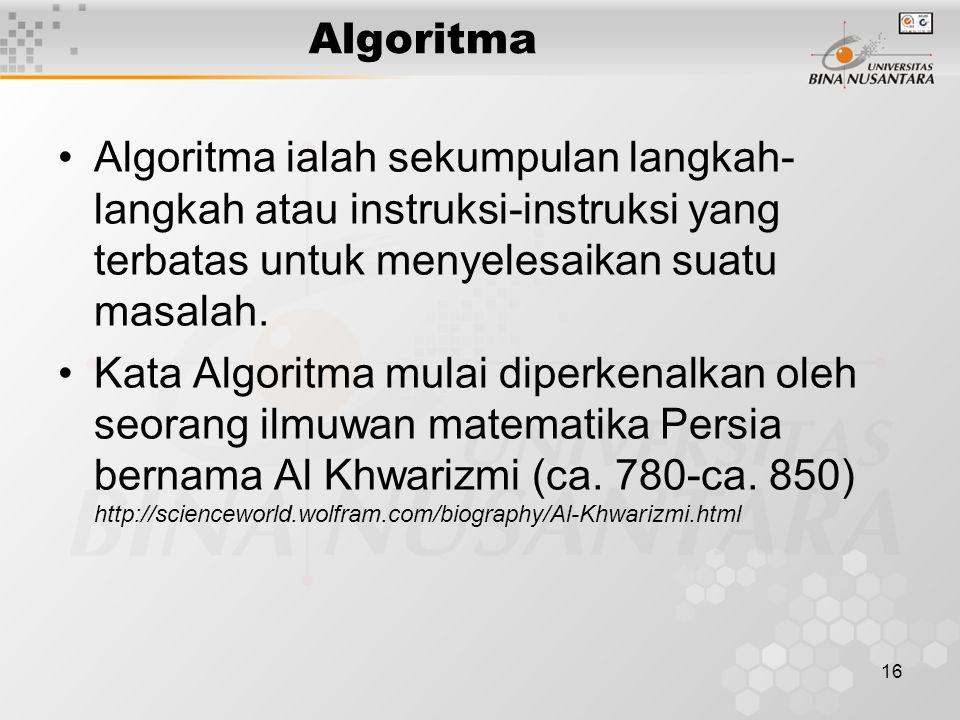 16 Algoritma Algoritma ialah sekumpulan langkah- langkah atau instruksi-instruksi yang terbatas untuk menyelesaikan suatu masalah. Kata Algoritma mula