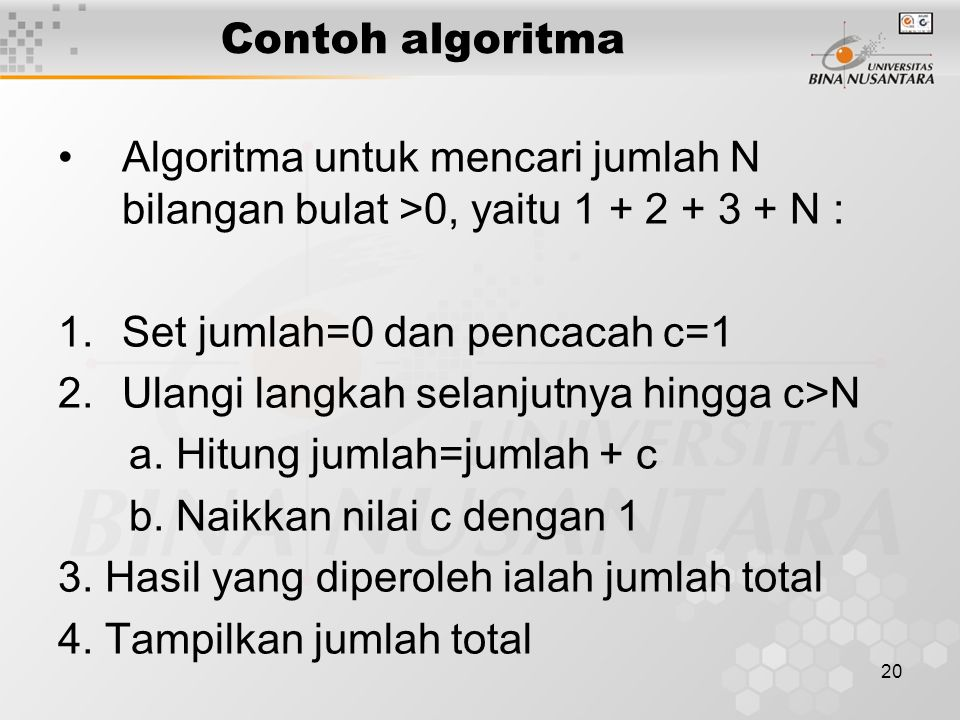 20 Contoh algoritma Algoritma untuk mencari jumlah N bilangan bulat >0, yaitu 1 + 2 + 3 + N : 1.Set jumlah=0 dan pencacah c=1 2.Ulangi langkah selanju
