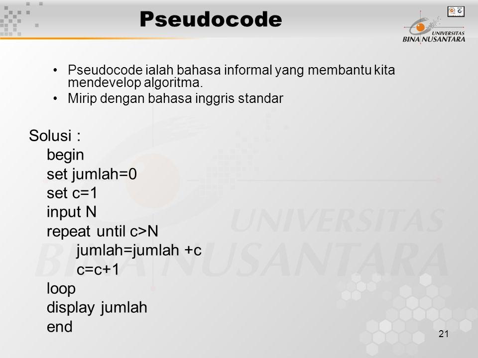 21 Pseudocode Pseudocode ialah bahasa informal yang membantu kita mendevelop algoritma. Mirip dengan bahasa inggris standar Solusi : begin set jumlah=