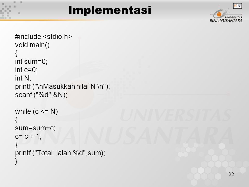 22 Implementasi #include void main() { int sum=0; int c=0; int N; printf ( \nMasukkan nilai N \n ); scanf ( %d ,&N); while (c <= N) { sum=sum+c; c= c + 1; } printf ( Total ialah %d ,sum); }