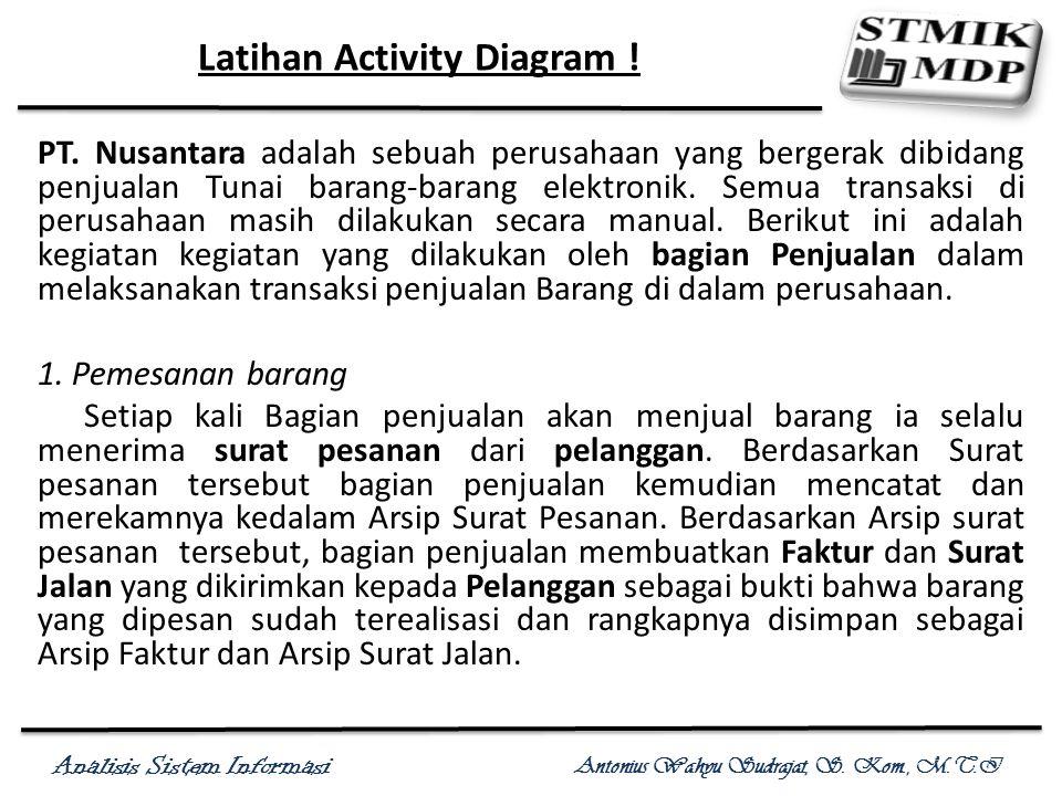 Analisis Sistem Informasi Antonius Wahyu Sudrajat, S. Kom., M.T.I Latihan Activity Diagram ! PT. Nusantara adalah sebuah perusahaan yang bergerak dibi