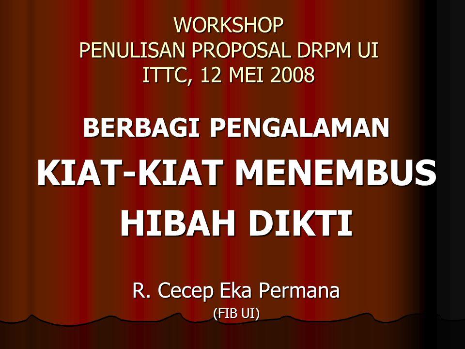 WORKSHOP PENULISAN PROPOSAL DRPM UI ITTC, 12 MEI 2008 BERBAGI PENGALAMAN KIAT-KIAT MENEMBUS HIBAH DIKTI R. Cecep Eka Permana (FIB UI)