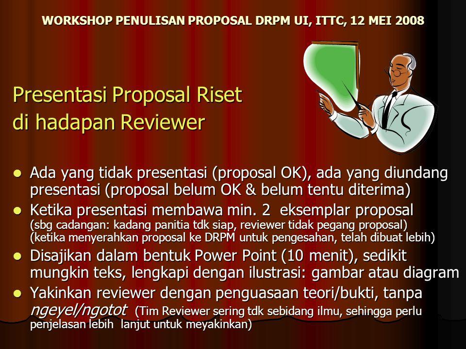 WORKSHOP PENULISAN PROPOSAL DRPM UI, ITTC, 12 MEI 2008 Presentasi Proposal Riset di hadapan Reviewer Ada yang tidak presentasi (proposal OK), ada yang