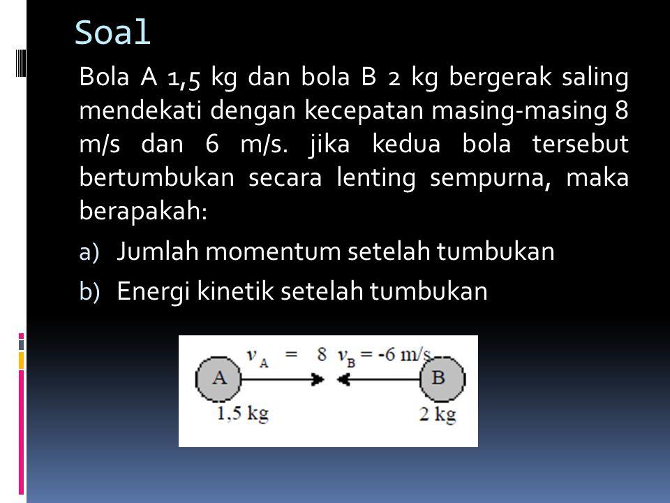 Soal Bola A 1,5 kg dan bola B 2 kg bergerak saling mendekati dengan kecepatan masing-masing 8 m/s dan 6 m/s. jika kedua bola tersebut bertumbukan seca