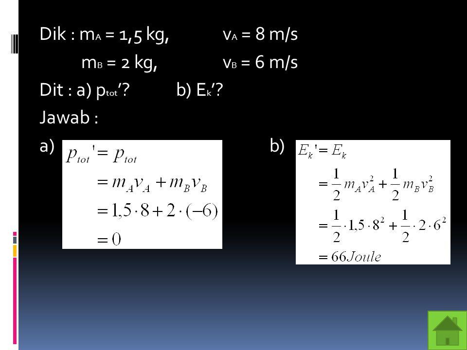 Dik : m A = 1,5 kg,v A = 8 m/s m B = 2 kg, v B = 6 m/s Dit : a) p tot '?b) E k '? Jawab : a) b)