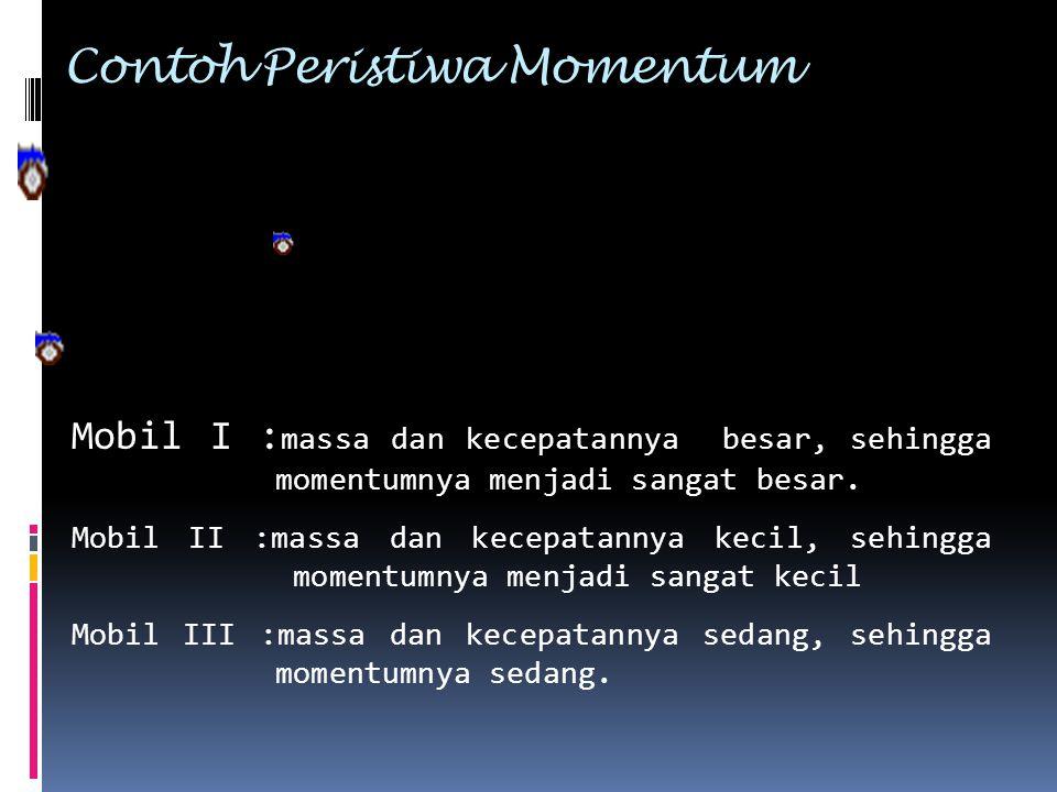 Contoh Peristiwa Momentum Mobil I : massa dan kecepatannya besar, sehingga momentumnya menjadi sangat besar. Mobil II :massa dan kecepatannya kecil, s