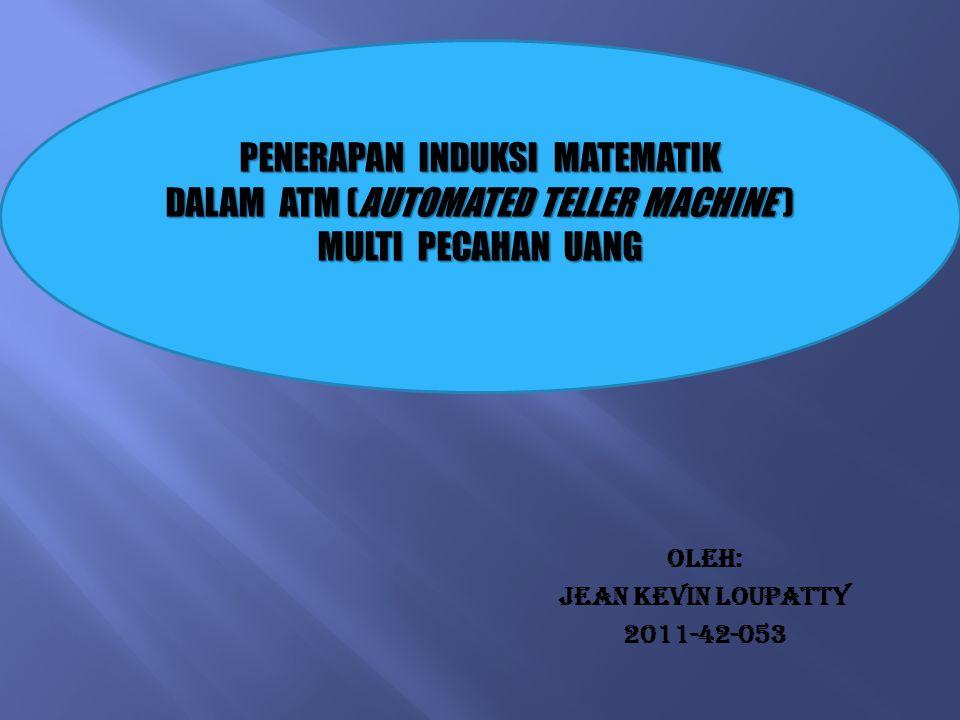 OLEH: JEAN KEVIN LOUPATTY 2011-42-053 PENERAPAN INDUKSI MATEMATIK DALAM ATM (AUTOMATED TELLER MACHINE ) MULTI PECAHAN UANG