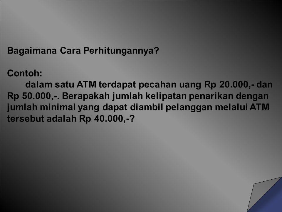 Bagaimana Cara Perhitungannya? Contoh: dalam satu ATM terdapat pecahan uang Rp 20.000,- dan Rp 50.000,-. Berapakah jumlah kelipatan penarikan dengan j