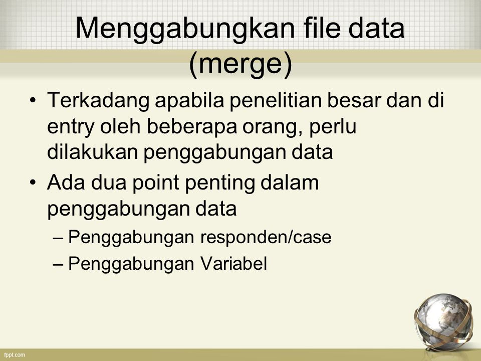 Menggabungkan file data (merge) Terkadang apabila penelitian besar dan di entry oleh beberapa orang, perlu dilakukan penggabungan data Ada dua point penting dalam penggabungan data –Penggabungan responden/case –Penggabungan Variabel