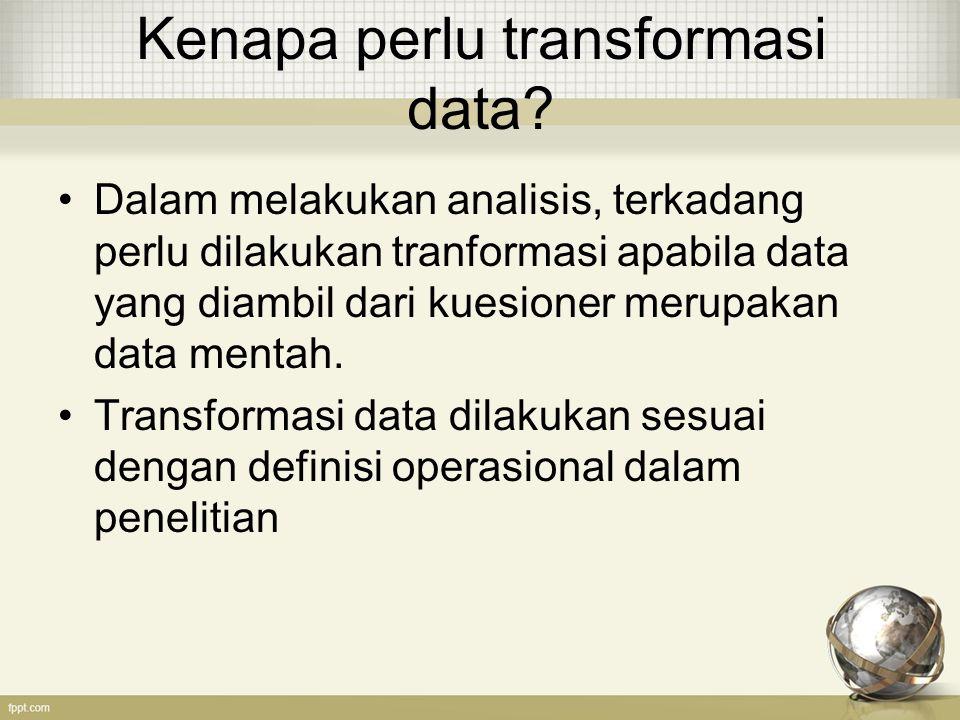Kenapa perlu transformasi data? Dalam melakukan analisis, terkadang perlu dilakukan tranformasi apabila data yang diambil dari kuesioner merupakan dat