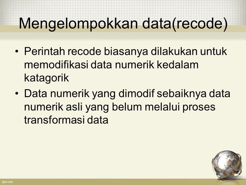 Mengelompokkan data(recode) Perintah recode biasanya dilakukan untuk memodifikasi data numerik kedalam katagorik Data numerik yang dimodif sebaiknya data numerik asli yang belum melalui proses transformasi data