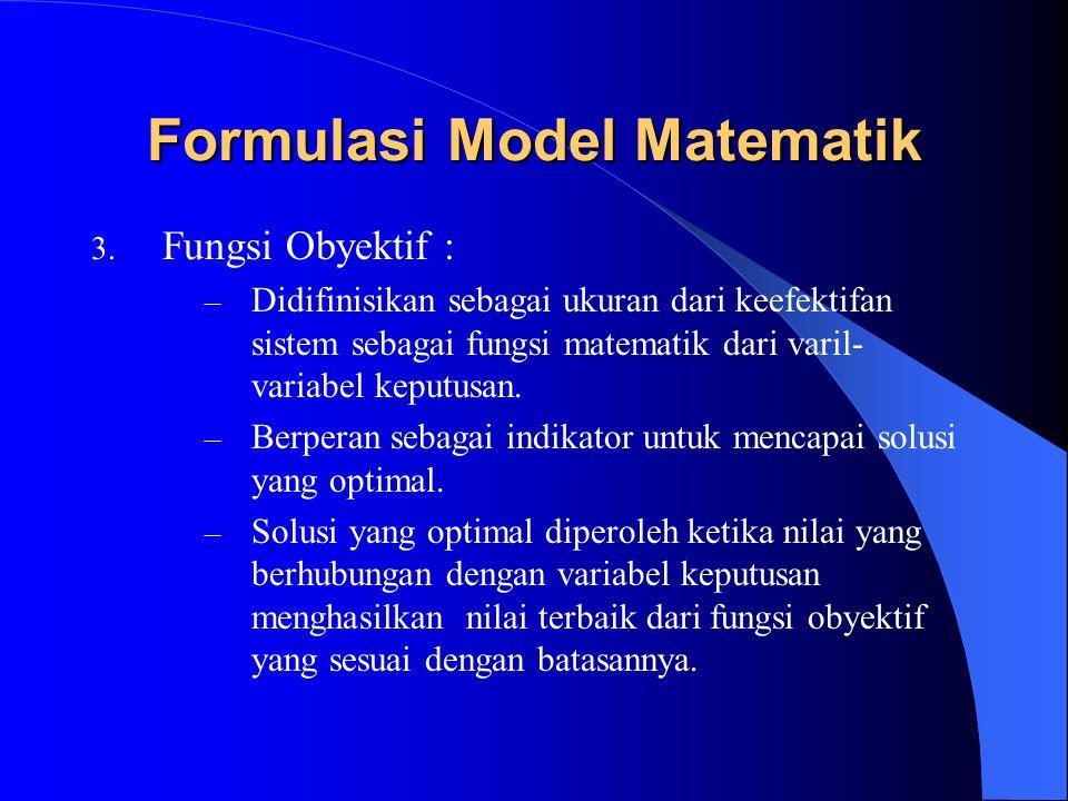 Formulasi Model Matematik 3. Fungsi Obyektif : – Didifinisikan sebagai ukuran dari keefektifan sistem sebagai fungsi matematik dari varil- variabel ke