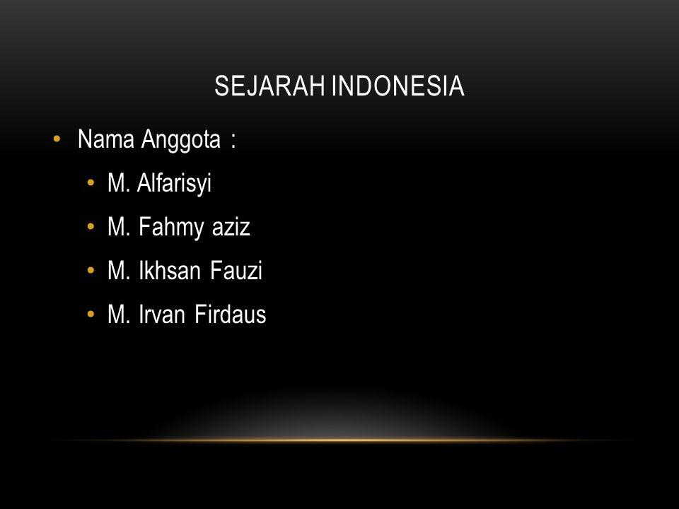 SEJARAH INDONESIA Nama Anggota : M. Alfarisyi M. Fahmy aziz M. Ikhsan Fauzi M. Irvan Firdaus