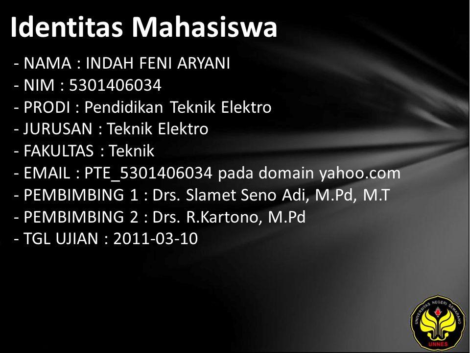 Identitas Mahasiswa - NAMA : INDAH FENI ARYANI - NIM : 5301406034 - PRODI : Pendidikan Teknik Elektro - JURUSAN : Teknik Elektro - FAKULTAS : Teknik - EMAIL : PTE_5301406034 pada domain yahoo.com - PEMBIMBING 1 : Drs.