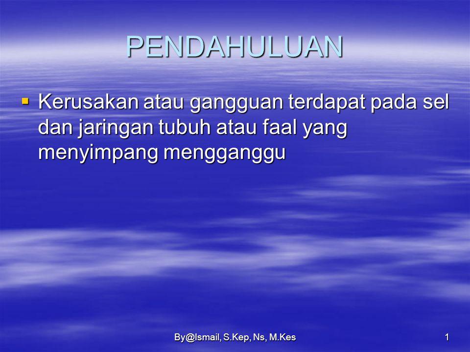 By@Ismail, S.Kep, Ns, M.Kes1 PENDAHULUAN  Kerusakan atau gangguan terdapat pada sel dan jaringan tubuh atau faal yang menyimpang mengganggu