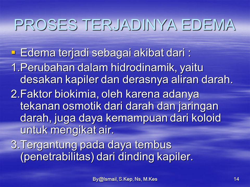 By@Ismail, S.Kep, Ns, M.Kes13 FAKTOR-FAKTOR YANG MENIMBULKAN EDEMA  Naiknya tekanan kapiler. Contoh klinis ; Obstruksi vena, Tromboplebitis, Edema ja