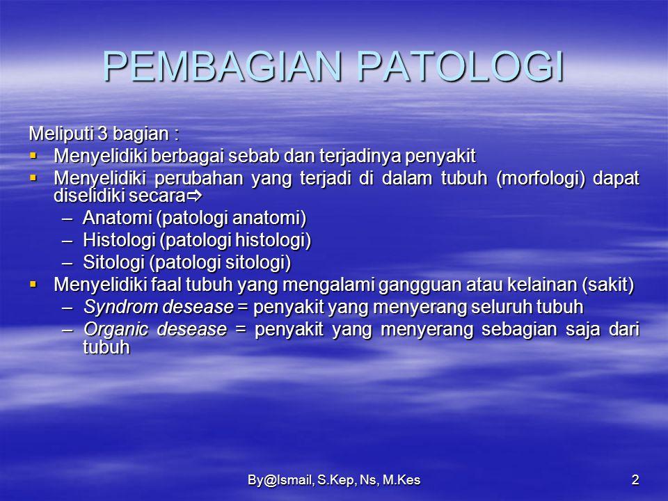 By@Ismail, S.Kep, Ns, M.Kes2 PEMBAGIAN PATOLOGI Meliputi 3 bagian :  Menyelidiki berbagai sebab dan terjadinya penyakit  Menyelidiki perubahan yang terjadi di dalam tubuh (morfologi) dapat diselidiki secara  –Anatomi (patologi anatomi) –Histologi (patologi histologi) –Sitologi (patologi sitologi)  Menyelidiki faal tubuh yang mengalami gangguan atau kelainan (sakit) –Syndrom desease = penyakit yang menyerang seluruh tubuh –Organic desease = penyakit yang menyerang sebagian saja dari tubuh