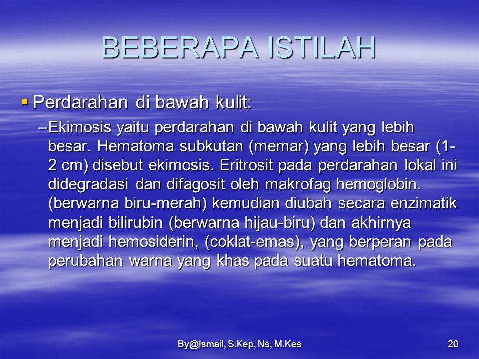 By@Ismail, S.Kep, Ns, M.Kes19 BEBERAPA ISTILAH  Perdarahan di bawah kulit: –Petechiae yaitu perdarahan kecil- kecil di bawah kulit, biasanya pada kap