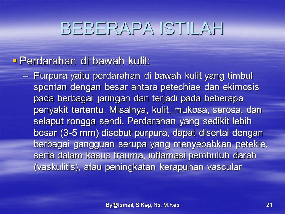 By@Ismail, S.Kep, Ns, M.Kes20 BEBERAPA ISTILAH  Perdarahan di bawah kulit: –Ekimosis yaitu perdarahan di bawah kulit yang lebih besar. Hematoma subku