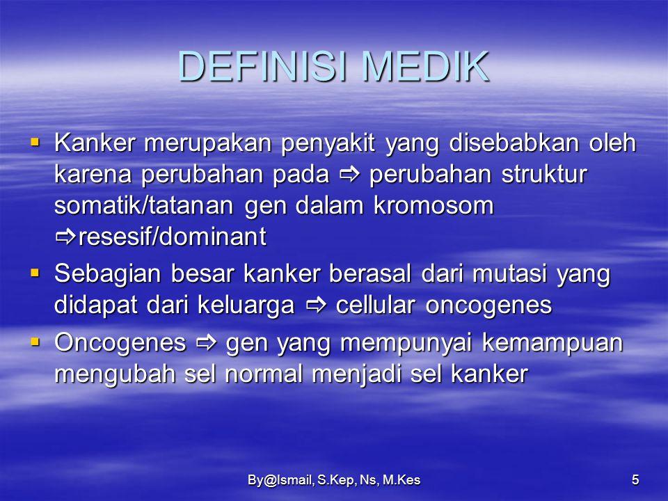 By@Ismail, S.Kep, Ns, M.Kes5 DEFINISI MEDIK  Kanker merupakan penyakit yang disebabkan oleh karena perubahan pada  perubahan struktur somatik/tatanan gen dalam kromosom  resesif/dominant  Sebagian besar kanker berasal dari mutasi yang didapat dari keluarga  cellular oncogenes  Oncogenes  gen yang mempunyai kemampuan mengubah sel normal menjadi sel kanker