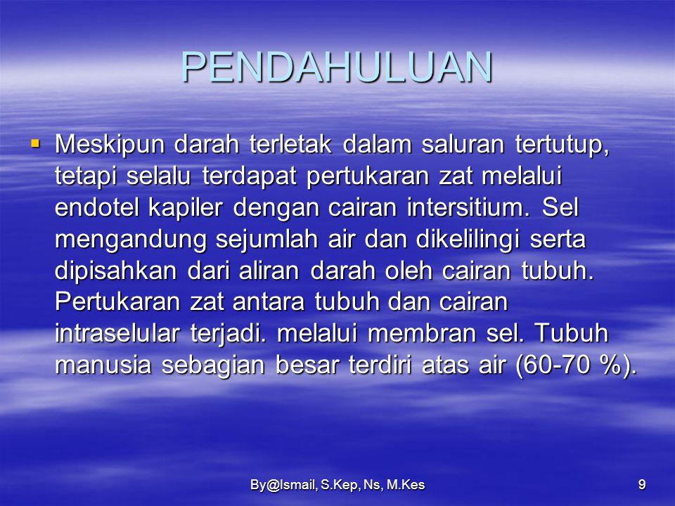 By@Ismail, S.Kep, Ns, M.Kes9 PENDAHULUAN  Meskipun darah terletak dalam saluran tertutup, tetapi selalu terdapat pertukaran zat melalui endotel kapiler dengan cairan intersitium.