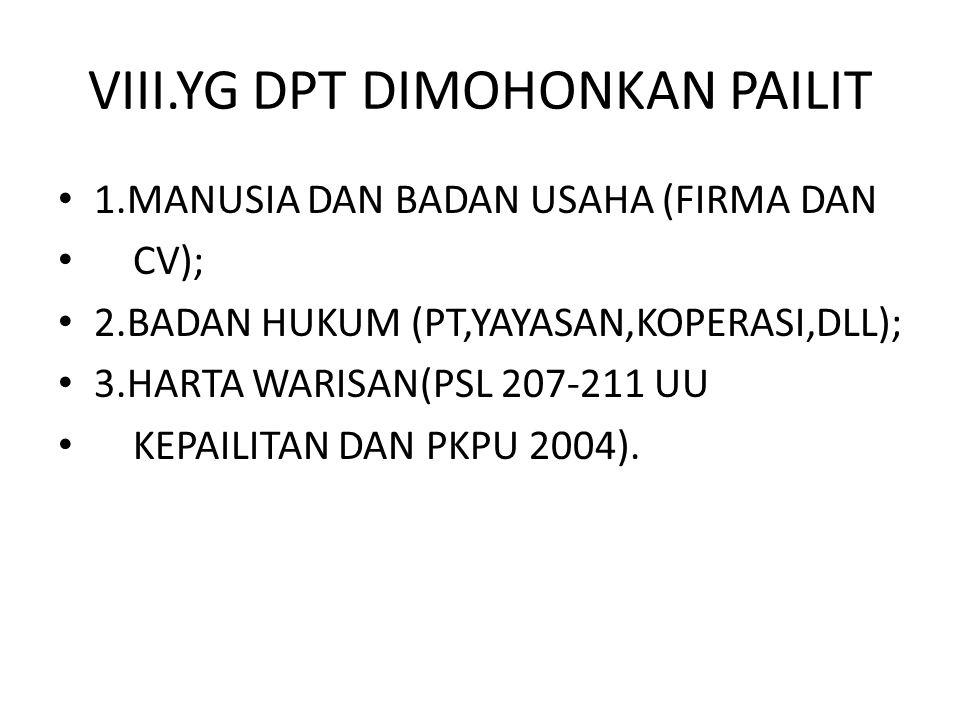 VIII.YG DPT DIMOHONKAN PAILIT 1.MANUSIA DAN BADAN USAHA (FIRMA DAN CV); 2.BADAN HUKUM (PT,YAYASAN,KOPERASI,DLL); 3.HARTA WARISAN(PSL 207-211 UU KEPAIL