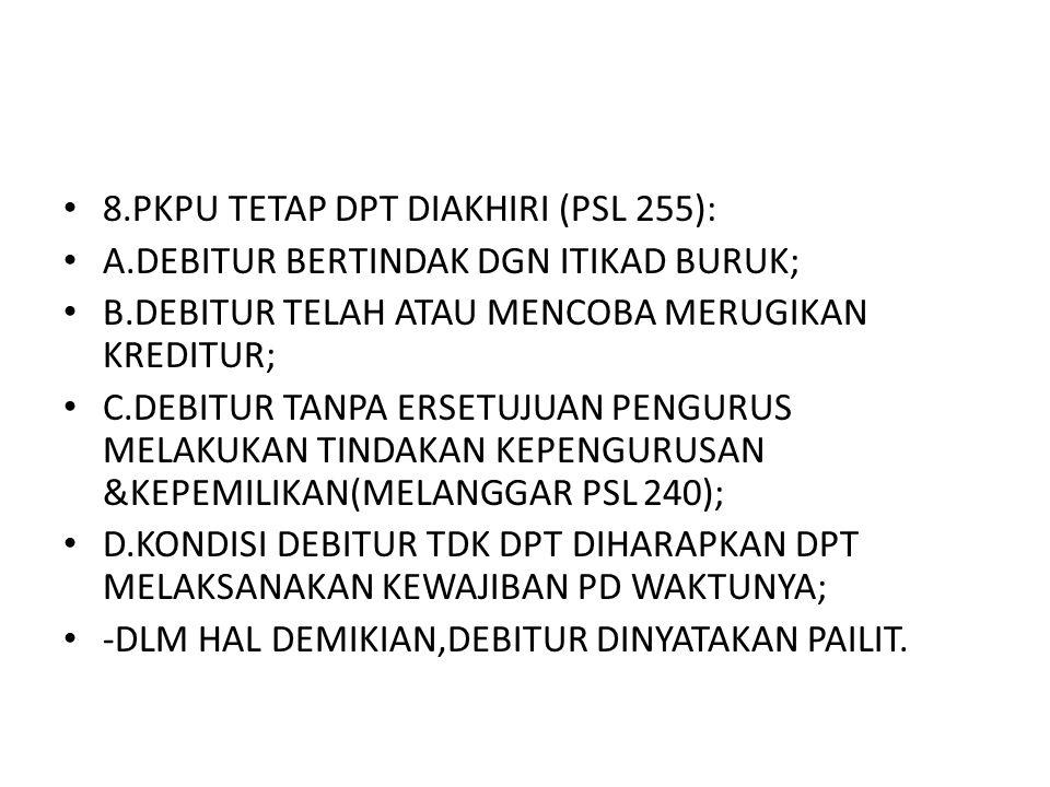 8.PKPU TETAP DPT DIAKHIRI (PSL 255): A.DEBITUR BERTINDAK DGN ITIKAD BURUK; B.DEBITUR TELAH ATAU MENCOBA MERUGIKAN KREDITUR; C.DEBITUR TANPA ERSETUJUAN