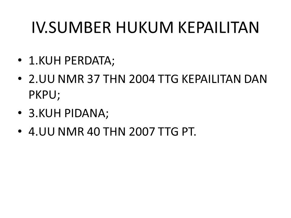 IV.SUMBER HUKUM KEPAILITAN 1.KUH PERDATA; 2.UU NMR 37 THN 2004 TTG KEPAILITAN DAN PKPU; 3.KUH PIDANA; 4.UU NMR 40 THN 2007 TTG PT.