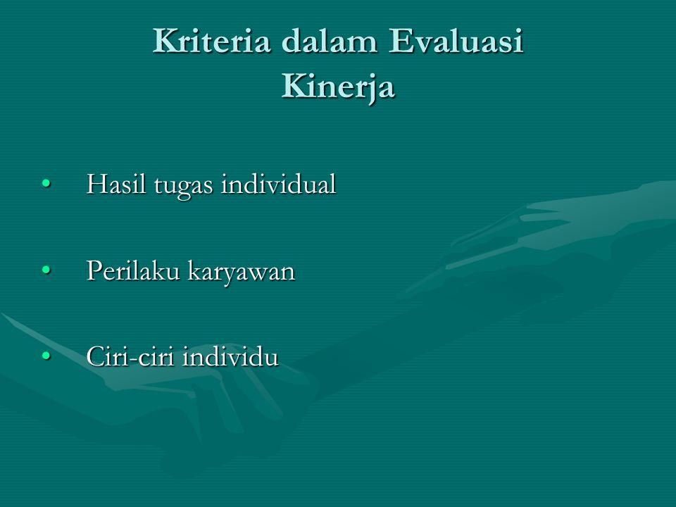 Kriteria dalam Evaluasi Kinerja Hasil tugas individualHasil tugas individual Perilaku karyawanPerilaku karyawan Ciri-ciri individuCiri-ciri individu