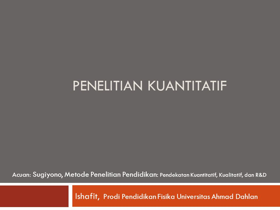 PENELITIAN KUANTITATIF Ishafit, Prodi Pendidikan Fisika Universitas Ahmad Dahlan Acuan: Sugiyono, Metode Penelitian Pendidikan: Pendekatan Kuantitatif, Kualitatif, dan R&D