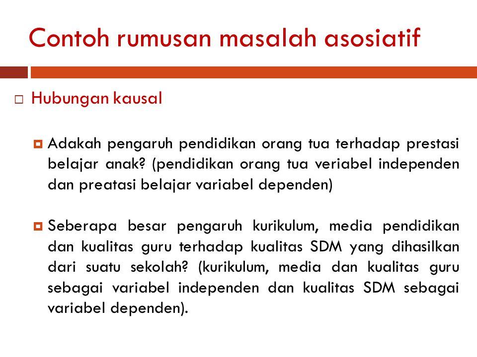 Contoh rumusan masalah asosiatif  Hubungan interaktif/resiprokal/timbal balik  Hubungan antara motivasi dan prestasi belajar siswa SD di Kota Yogyakarta.