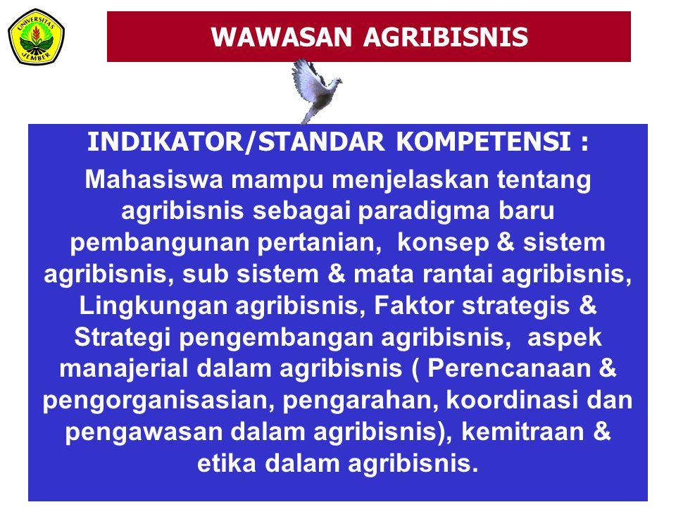 WAWASAN AGRIBISNIS INDIKATOR/STANDAR KOMPETENSI : Mahasiswa mampu menjelaskan tentang agribisnis sebagai paradigma baru pembangunan pertanian, konsep & sistem agribisnis, sub sistem & mata rantai agribisnis, Lingkungan agribisnis, Faktor strategis & Strategi pengembangan agribisnis, aspek manajerial dalam agribisnis ( Perencanaan & pengorganisasian, pengarahan, koordinasi dan pengawasan dalam agribisnis), kemitraan & etika dalam agribisnis.