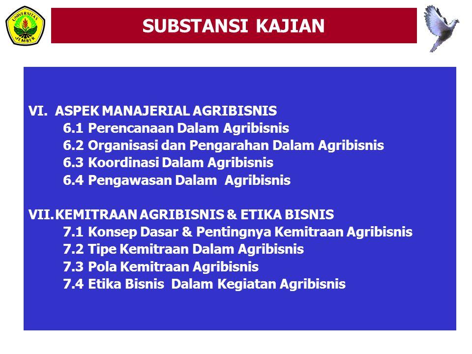 SUBSTANSI KAJIAN VI.ASPEK MANAJERIAL AGRIBISNIS 6.1 Perencanaan Dalam Agribisnis 6.2 Organisasi dan Pengarahan Dalam Agribisnis 6.3 Koordinasi Dalam Agribisnis 6.4 Pengawasan Dalam Agribisnis VII.KEMITRAAN AGRIBISNIS & ETIKA BISNIS 7.1 Konsep Dasar & Pentingnya Kemitraan Agribisnis 7.2 Tipe Kemitraan Dalam Agribisnis 7.3 Pola Kemitraan Agribisnis 7.4 Etika Bisnis Dalam Kegiatan Agribisnis