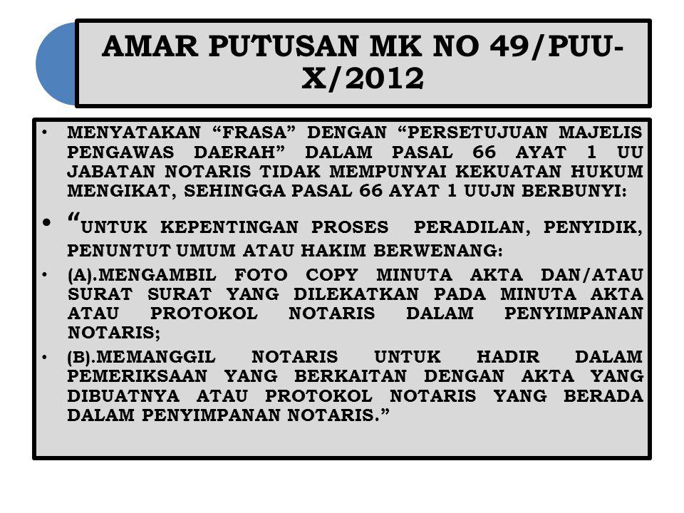 AMAR PUTUSAN MK NO 49/PUU- X/2012 MENYATAKAN FRASA DENGAN PERSETUJUAN MAJELIS PENGAWAS DAERAH DALAM PASAL 66 AYAT 1 UU JABATAN NOTARIS TIDAK MEMPUNYAI KEKUATAN HUKUM MENGIKAT, SEHINGGA PASAL 66 AYAT 1 UUJN BERBUNYI: UNTUK KEPENTINGAN PROSES PERADILAN, PENYIDIK, PENUNTUT UMUM ATAU HAKIM BERWENANG: (A).MENGAMBIL FOTO COPY MINUTA AKTA DAN/ATAU SURAT SURAT YANG DILEKATKAN PADA MINUTA AKTA ATAU PROTOKOL NOTARIS DALAM PENYIMPANAN NOTARIS; (B).
