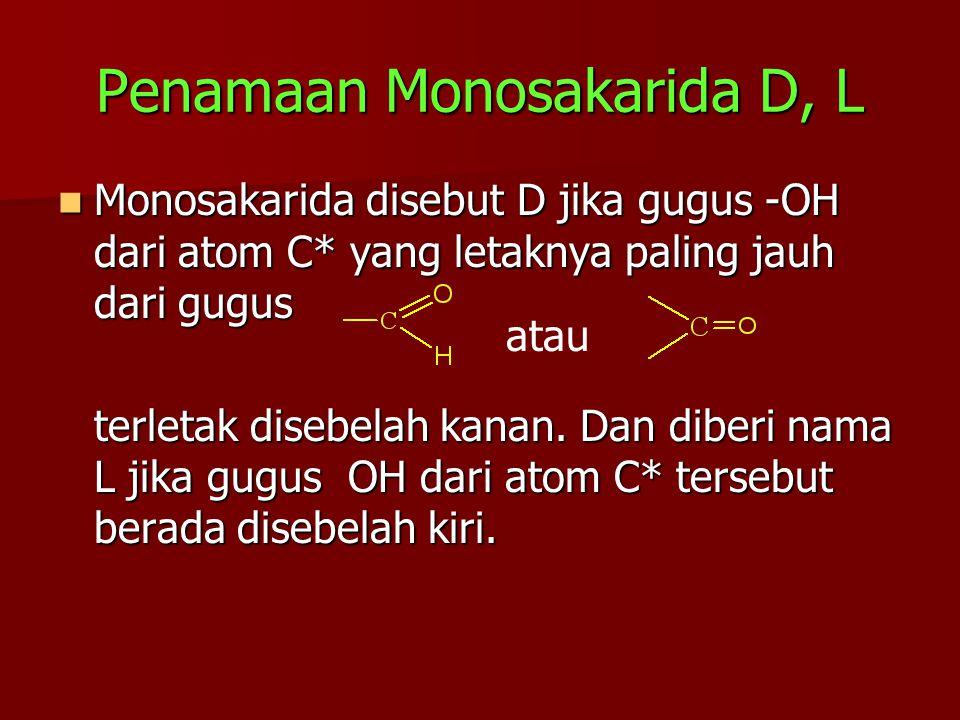 Penamaan Monosakarida D, L Monosakarida disebut D jika gugus -OH dari atom C* yang letaknya paling jauh dari gugus Monosakarida disebut D jika gugus -