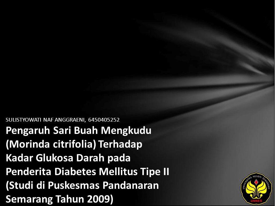 SULISTYOWATI NAF ANGGRAENI, 6450405252 Pengaruh Sari Buah Mengkudu (Morinda citrifolia) Terhadap Kadar Glukosa Darah pada Penderita Diabetes Mellitus Tipe II (Studi di Puskesmas Pandanaran Semarang Tahun 2009)