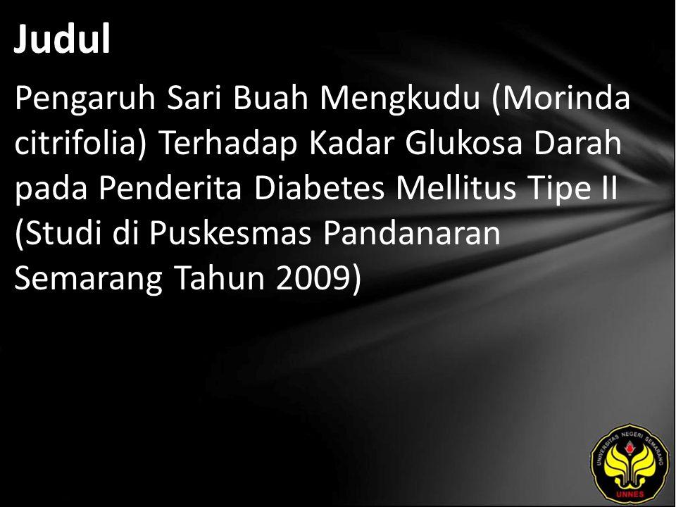Judul Pengaruh Sari Buah Mengkudu (Morinda citrifolia) Terhadap Kadar Glukosa Darah pada Penderita Diabetes Mellitus Tipe II (Studi di Puskesmas Pandanaran Semarang Tahun 2009)
