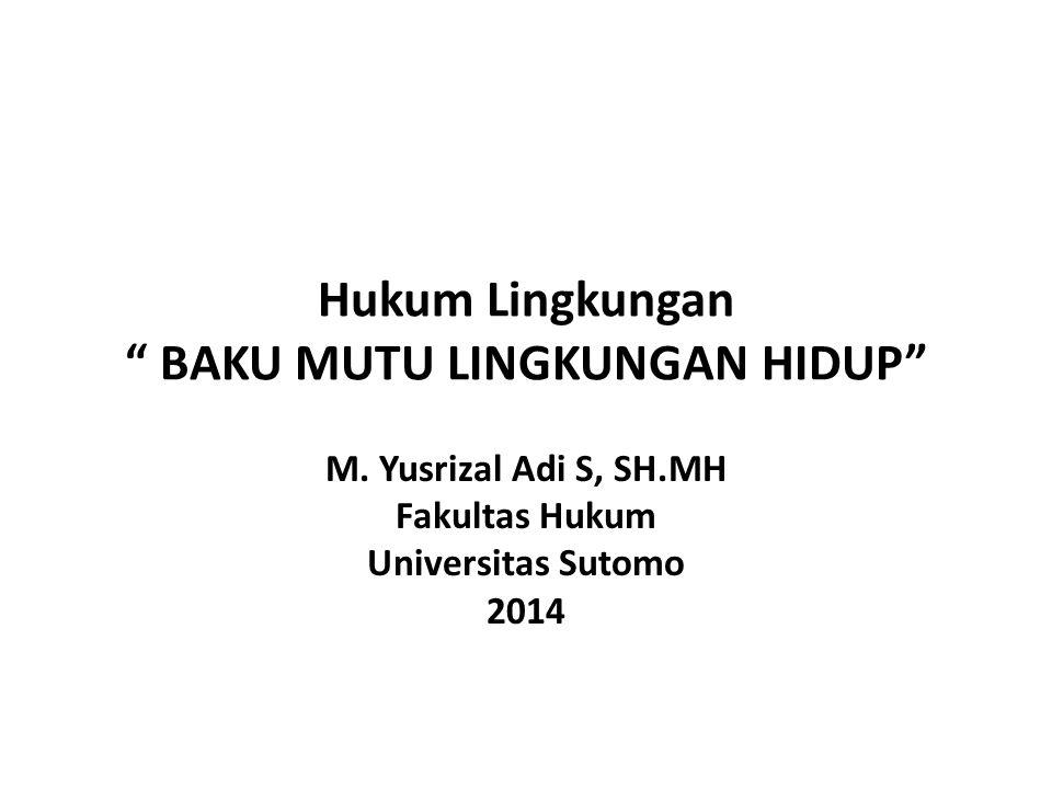"""Hukum Lingkungan """" BAKU MUTU LINGKUNGAN HIDUP"""" M. Yusrizal Adi S, SH.MH Fakultas Hukum Universitas Sutomo 2014"""