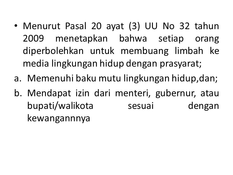 Menurut Pasal 20 ayat (3) UU No 32 tahun 2009 menetapkan bahwa setiap orang diperbolehkan untuk membuang limbah ke media lingkungan hidup dengan prasyarat; a.Memenuhi baku mutu lingkungan hidup,dan; b.Mendapat izin dari menteri, gubernur, atau bupati/walikota sesuai dengan kewangannnya