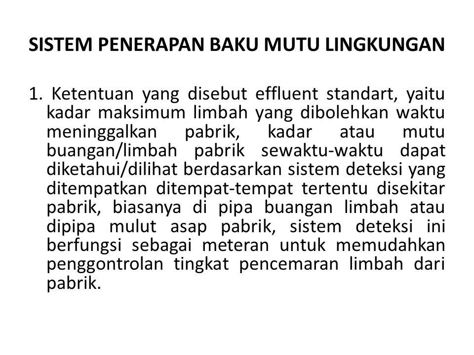 SISTEM PENERAPAN BAKU MUTU LINGKUNGAN 1. Ketentuan yang disebut effluent standart, yaitu kadar maksimum limbah yang dibolehkan waktu meninggalkan pabr
