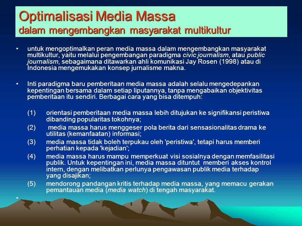 Optimalisasi Media Massa dalam mengembangkan masyarakat multikultur untuk mengoptimalkan peran media massa dalam mengembangkan masyarakat multikultur, yaitu melalui pengembangan paradigma civic journalism, atau public journalism, sebagaimana ditawarkan ahli komunikasi Jay Rosen (1998) atau di Indonesia mengemukakan konsep jurnalisme makna.