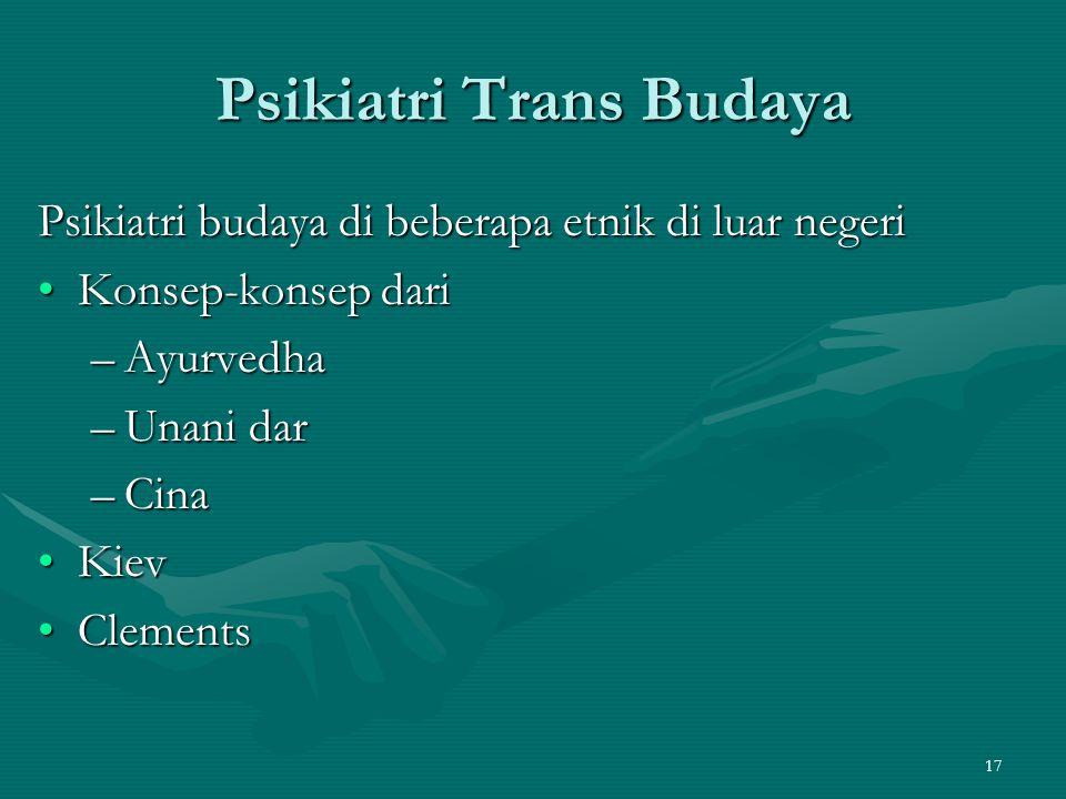 17 Psikiatri Trans Budaya Psikiatri budaya di beberapa etnik di luar negeri Konsep-konsep dariKonsep-konsep dari –Ayurvedha –Unani dar –Cina KievKiev