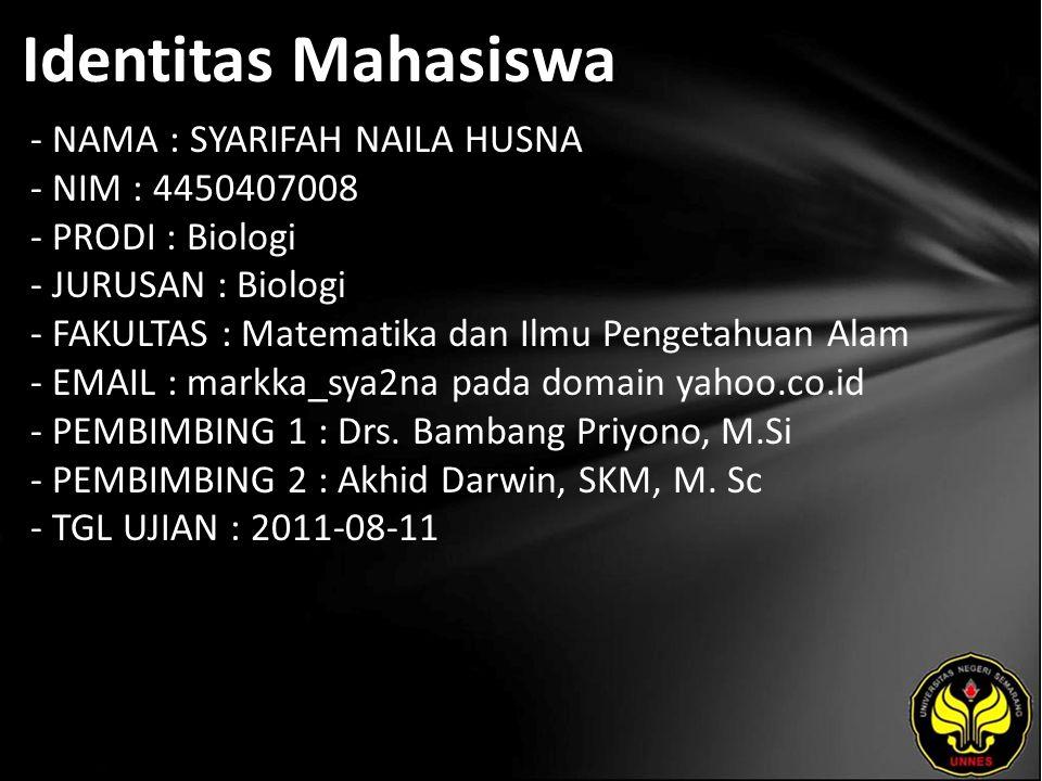 Identitas Mahasiswa - NAMA : SYARIFAH NAILA HUSNA - NIM : 4450407008 - PRODI : Biologi - JURUSAN : Biologi - FAKULTAS : Matematika dan Ilmu Pengetahuan Alam - EMAIL : markka_sya2na pada domain yahoo.co.id - PEMBIMBING 1 : Drs.