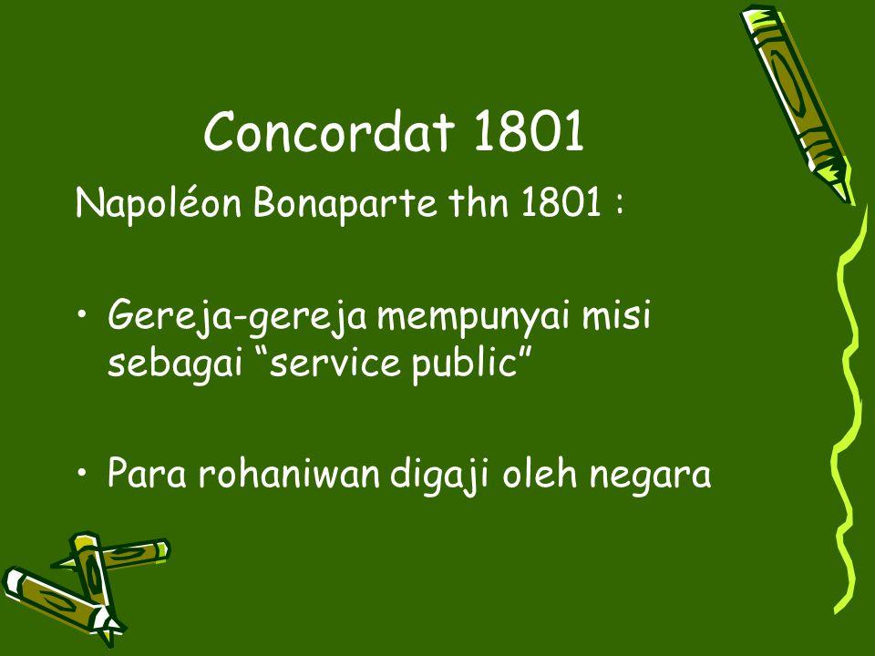 "Concordat 1801 Napoléon Bonaparte thn 1801 : Gereja-gereja mempunyai misi sebagai ""service public"" Para rohaniwan digaji oleh negara"