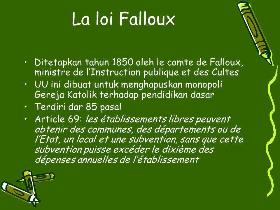 Les Loi Jules Ferry (1881 & 1882) 1881 Pembentukan école laїque, artinya menghapuskan pengawasan dari rohaniwan/Gereja, terbuka bagi semua murid apapun agama/kepercayaannya Ecole primaire menjadi ecole République, tempat pembelajaran demokrasi dan memperkuat kesatuan bangsa 1882 Hari khusus untuk mempelajari agama (Kamis)