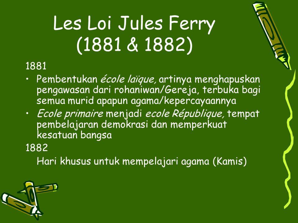 Les Loi Jules Ferry (1881 & 1882) 1881 Pembentukan école laїque, artinya menghapuskan pengawasan dari rohaniwan/Gereja, terbuka bagi semua murid apapu