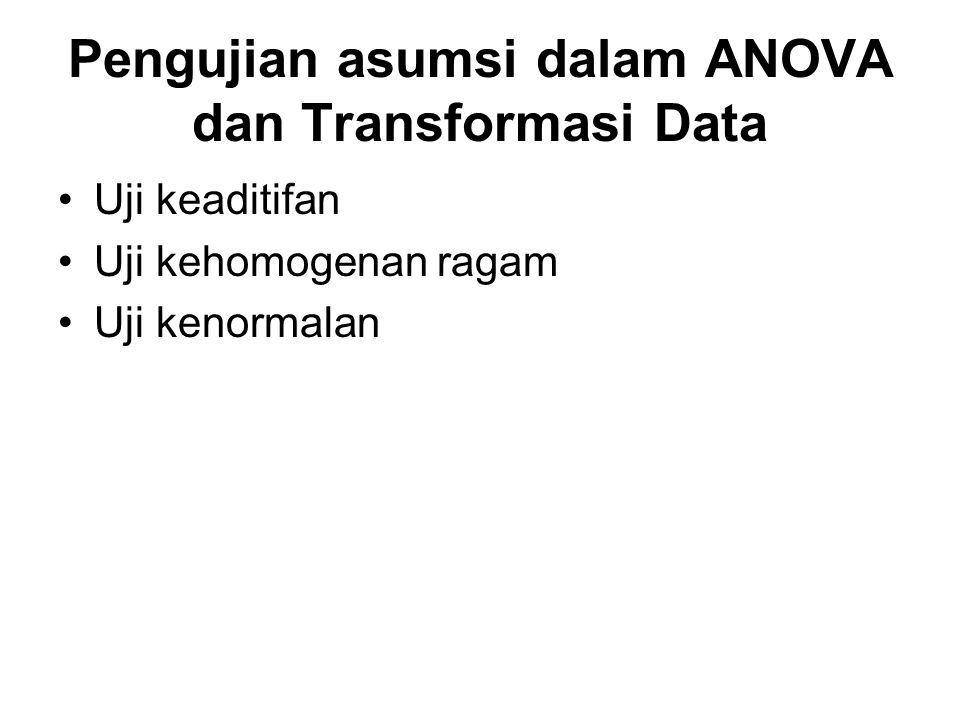 Pengujian asumsi dalam ANOVA dan Transformasi Data Uji keaditifan Uji kehomogenan ragam Uji kenormalan