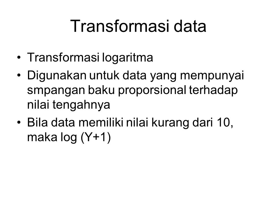 Transformasi data Transformasi logaritma Digunakan untuk data yang mempunyai smpangan baku proporsional terhadap nilai tengahnya Bila data memiliki nilai kurang dari 10, maka log (Y+1)