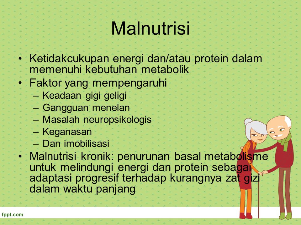 Malnutrisi Ketidakcukupan energi dan/atau protein dalam memenuhi kebutuhan metabolik Faktor yang mempengaruhi –Keadaan gigi geligi –Gangguan menelan –